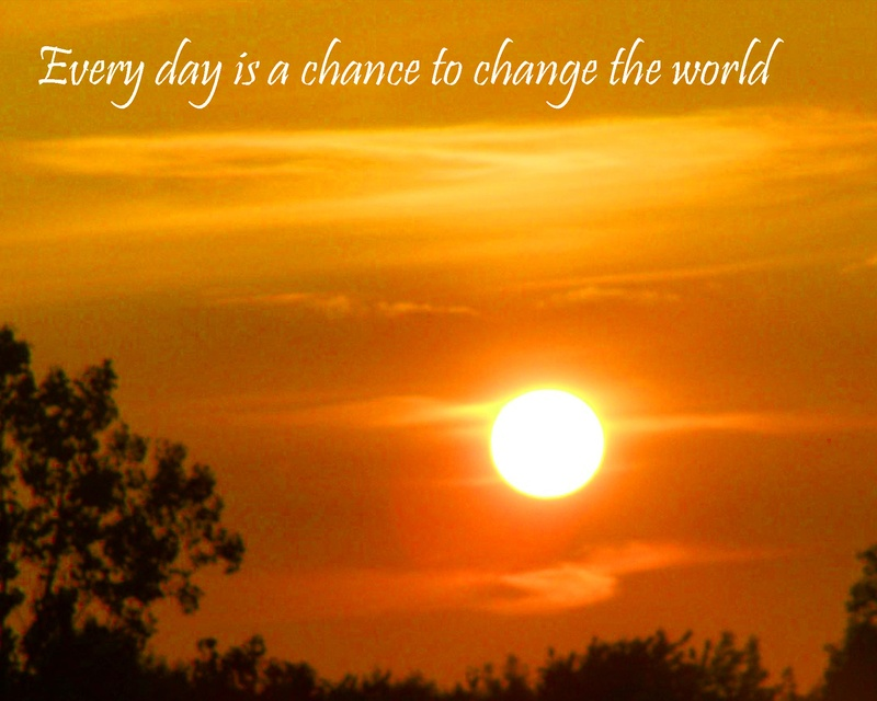 Every Day is a Chance to Change the World